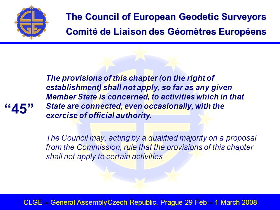 The Council of European Geodetic Surveyors Comité de Liaison des Géomètres Européens CLGE – General AssemblyCzech Republic, Prague 29 Feb – 1 March 2008 The provisions of this chapter (on the right of establishment) shall not apply, so far as any given Member State is concerned, to activities which in that State are connected, even occasionally, with the exercise of official authority.