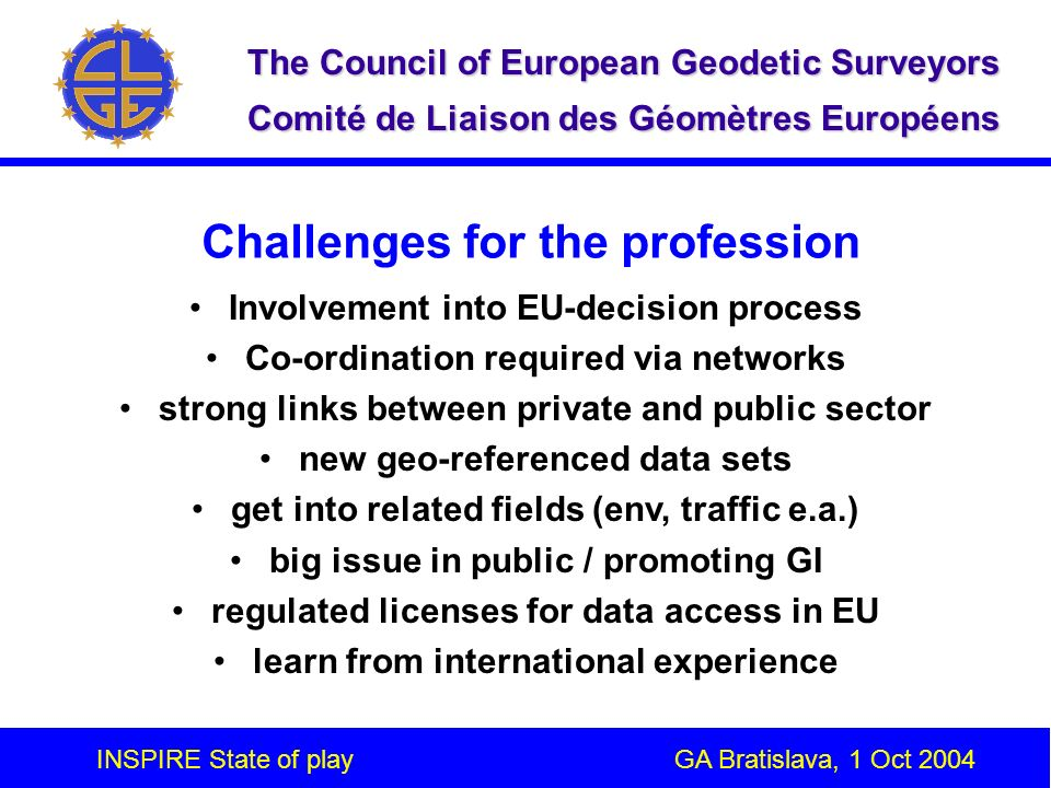 INSPIRE State of play GA Bratislava, 1 Oct 2004 The Council of European Geodetic Surveyors Comité de Liaison des Géomètres Européens Challenges for the profession Involvement into EU-decision process Co-ordination required via networks strong links between private and public sector new geo-referenced data sets get into related fields (env, traffic e.a.) big issue in public / promoting GI regulated licenses for data access in EU learn from international experience