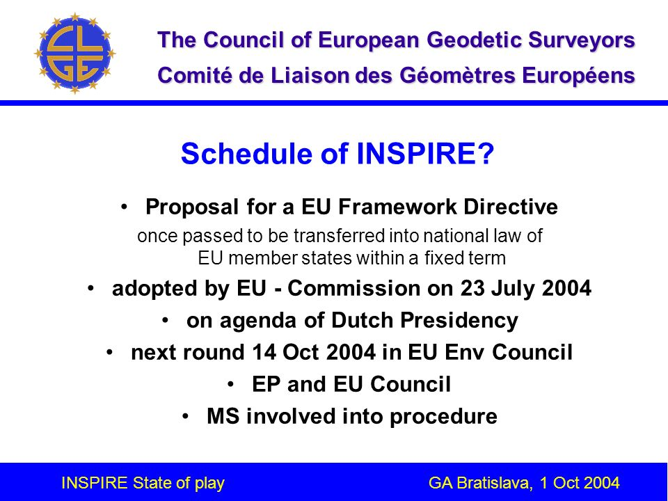 INSPIRE State of play GA Bratislava, 1 Oct 2004 The Council of European Geodetic Surveyors Comité de Liaison des Géomètres Européens INSPIRE Proposal - Key items Metadata Interoperability of spatial data sets and services Network services Data sharing and re-use Co-ordination and complementary measures