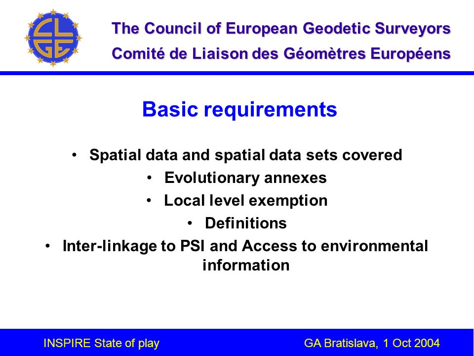 INSPIRE State of play GA Bratislava, 1 Oct 2004 The Council of European Geodetic Surveyors Comité de Liaison des Géomètres Européens Basic requirements Spatial data and spatial data sets covered Evolutionary annexes Local level exemption Definitions Inter-linkage to PSI and Access to environmental information