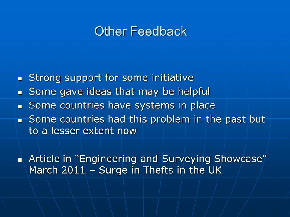 Other Feedback Strong support for some initiative Strong support for some initiative Some gave ideas that may be helpful Some gave ideas that may be helpful Some countries have systems in place Some countries have systems in place Some countries had this problem in the past but to a lesser extent now Some countries had this problem in the past but to a lesser extent now Article in Engineering and Surveying Showcase March 2011 – Surge in Thefts in the UK Article in Engineering and Surveying Showcase March 2011 – Surge in Thefts in the UK