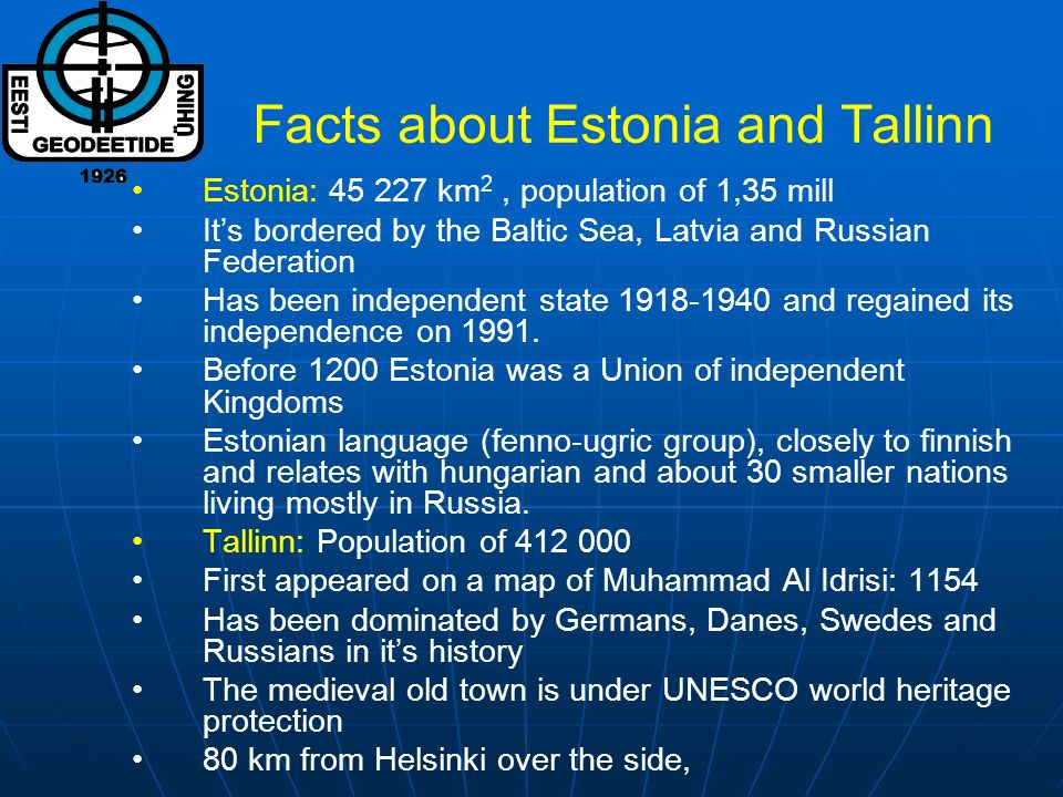 Facts about Estonia and Tallinn Estonia: 45 227 km 2, population of 1,35 mill Its bordered by the Baltic Sea, Latvia and Russian Federation Has been independent state 1918-1940 and regained its independence on 1991.