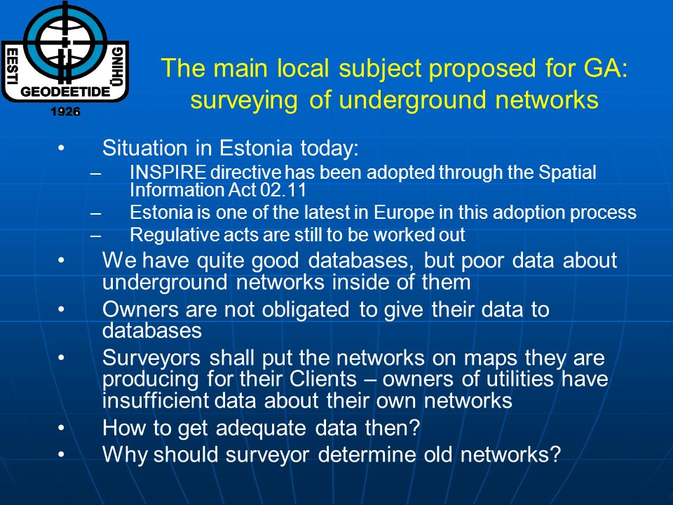 The main local subject proposed for GA: surveying of underground networks Situation in Estonia today: –INSPIRE directive has been adopted through the
