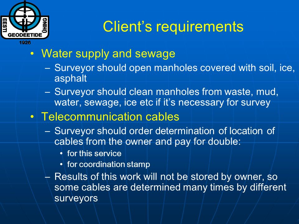 Clients requirements Water supply and sewage –Surveyor should open manholes covered with soil, ice, asphalt –Surveyor should clean manholes from waste, mud, water, sewage, ice etc if its necessary for survey Telecommunication cables –Surveyor should order determination of location of cables from the owner and pay for double: for this service for coordination stamp –Results of this work will not be stored by owner, so some cables are determined many times by different surveyors