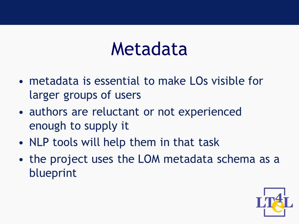 Metadata metadata is essential to make LOs visible for larger groups of users authors are reluctant or not experienced enough to supply it NLP tools will help them in that task the project uses the LOM metadata schema as a blueprint