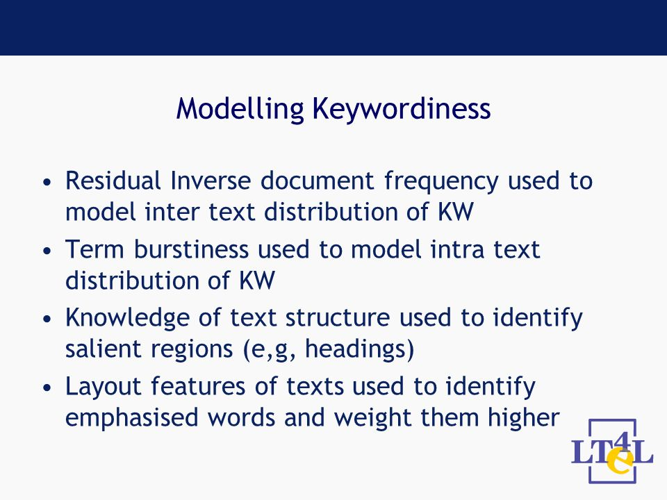 Modelling Keywordiness Residual Inverse document frequency used to model inter text distribution of KW Term burstiness used to model intra text distribution of KW Knowledge of text structure used to identify salient regions (e,g, headings) Layout features of texts used to identify emphasised words and weight them higher