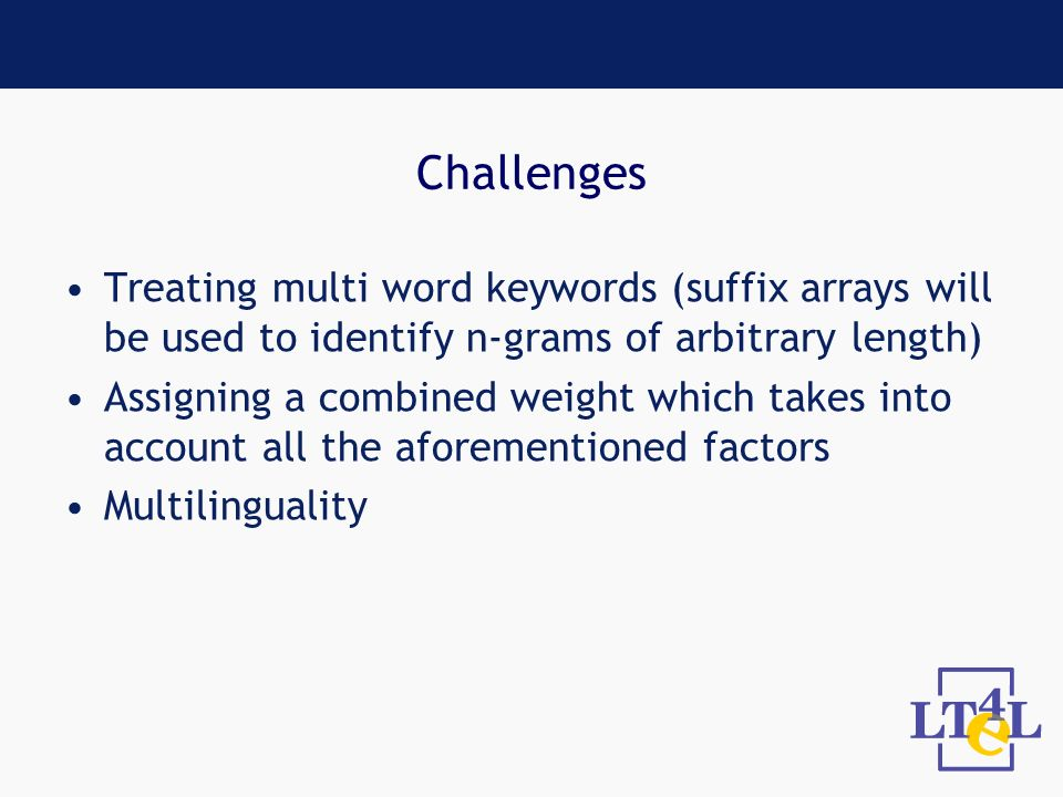 Challenges Treating multi word keywords (suffix arrays will be used to identify n-grams of arbitrary length) Assigning a combined weight which takes into account all the aforementioned factors Multilinguality