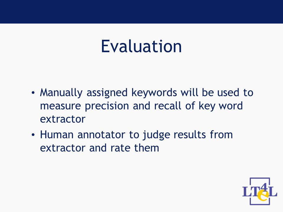 Evaluation Manually assigned keywords will be used to measure precision and recall of key word extractor Human annotator to judge results from extractor and rate them
