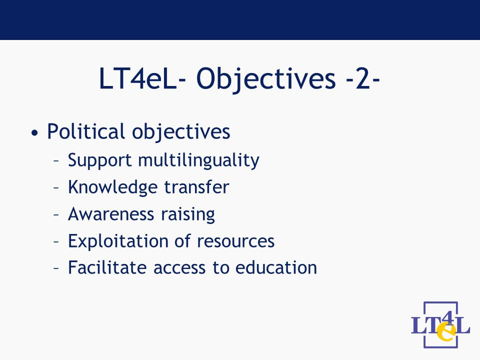 LT4eL- Objectives -2- Political objectives –Support multilinguality –Knowledge transfer –Awareness raising –Exploitation of resources –Facilitate access to education