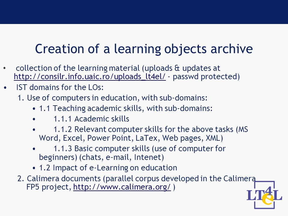 Creation of a learning objects archive collection of the learning material (uploads & updates at http://consilr.info.uaic.ro/uploads_lt4el/ - passwd protected) http://consilr.info.uaic.ro/uploads_lt4el/ IST domains for the LOs: 1.
