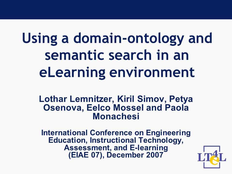 Using a domain-ontology and semantic search in an eLearning environment Lothar Lemnitzer, Kiril Simov, Petya Osenova, Eelco Mossel and Paola Monachesi International Conference on Engineering Education, Instructional Technology, Assessment, and E-learning (EIAE 07), December 2007