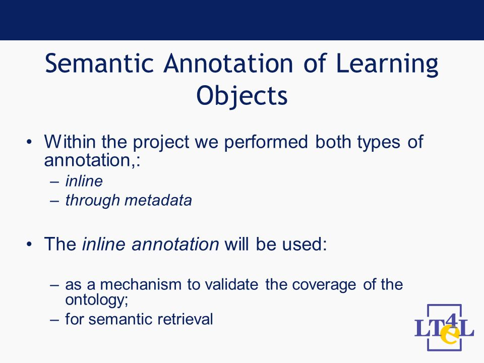Semantic Annotation of Learning Objects Within the project we performed both types of annotation,: –inline –through metadata The inline annotation will be used: –as a mechanism to validate the coverage of the ontology; –for semantic retrieval