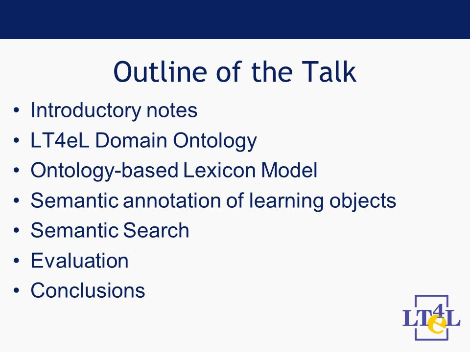 Outline of the Talk Introductory notes LT4eL Domain Ontology Ontology-based Lexicon Model Semantic annotation of learning objects Semantic Search Evaluation Conclusions