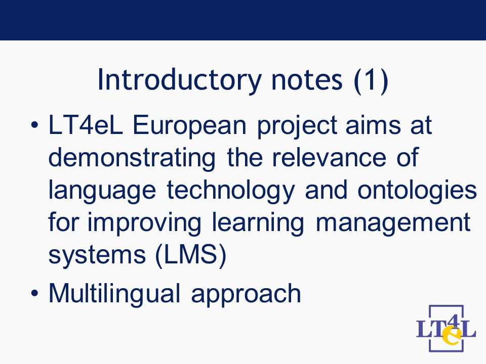Introductory notes (1) LT4eL European project aims at demonstrating the relevance of language technology and ontologies for improving learning management systems (LMS) Multilingual approach