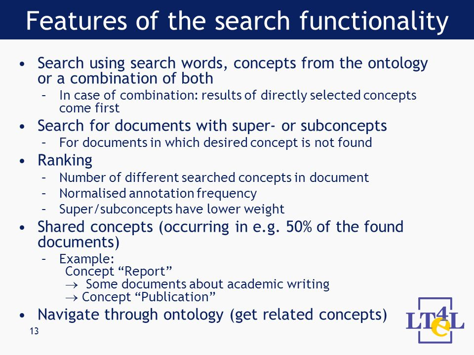 13 Search using search words, concepts from the ontology or a combination of both –In case of combination: results of directly selected concepts come first Search for documents with super- or subconcepts –For documents in which desired concept is not found Ranking –Number of different searched concepts in document –Normalised annotation frequency –Super/subconcepts have lower weight Shared concepts (occurring in e.g.