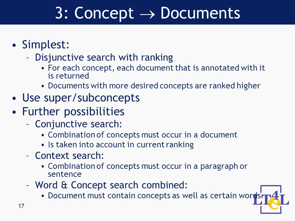 17 Simplest: –Disjunctive search with ranking For each concept, each document that is annotated with it is returned Documents with more desired concepts are ranked higher Use super/subconcepts Further possibilities –Conjunctive search: Combination of concepts must occur in a document Is taken into account in current ranking –Context search: Combination of concepts must occur in a paragraph or sentence –Word & Concept search combined: Document must contain concepts as well as certain words 3: Concept Documents