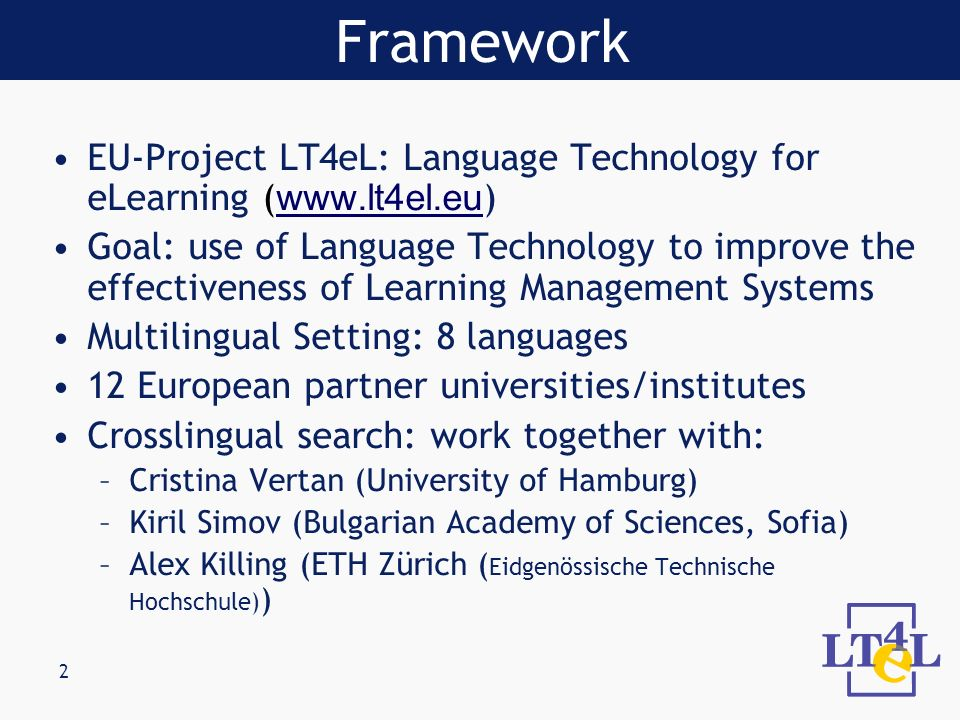 2 EU-Project LT4eL: Language Technology for eLearning ( www.lt4el.eu ) www.lt4el.eu Goal: use of Language Technology to improve the effectiveness of Learning Management Systems Multilingual Setting: 8 languages 12 European partner universities/institutes Crosslingual search: work together with: –Cristina Vertan (University of Hamburg) –Kiril Simov (Bulgarian Academy of Sciences, Sofia) –Alex Killing (ETH Zürich ( Eidgenössische Technische Hochschule) ) Framework