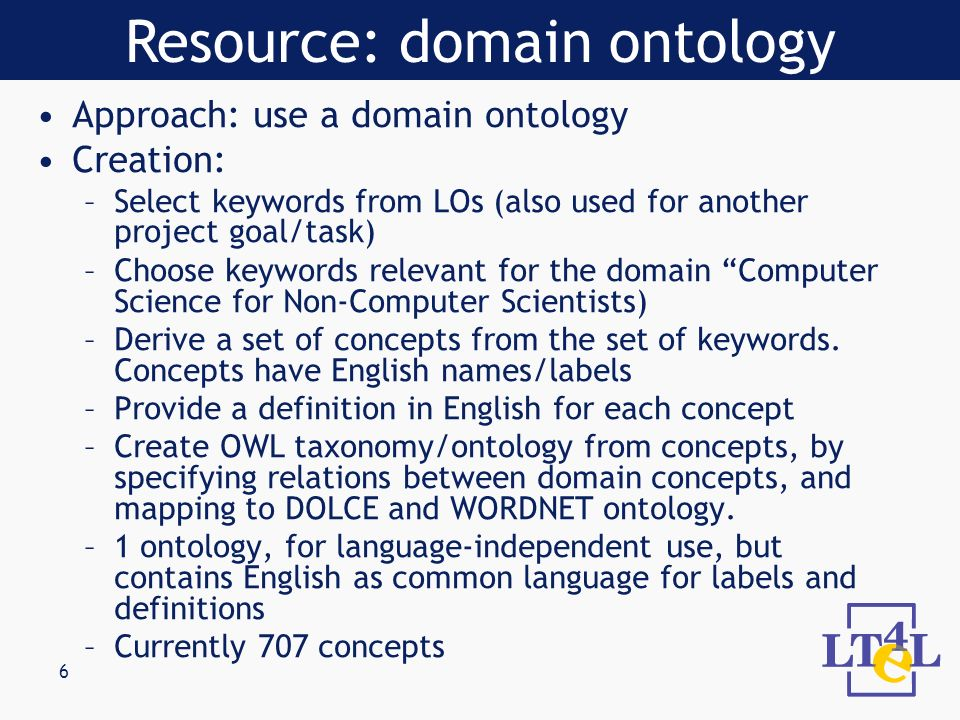 6 Approach: use a domain ontology Creation: –Select keywords from LOs (also used for another project goal/task) –Choose keywords relevant for the domain Computer Science for Non-Computer Scientists) –Derive a set of concepts from the set of keywords.