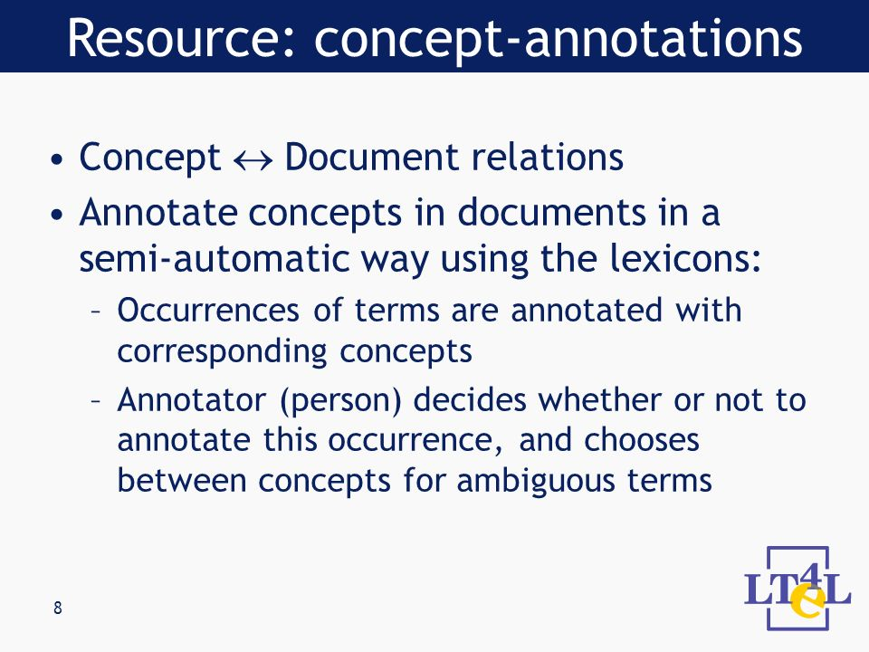 8 Concept Document relations Annotate concepts in documents in a semi-automatic way using the lexicons: –Occurrences of terms are annotated with corresponding concepts –Annotator (person) decides whether or not to annotate this occurrence, and chooses between concepts for ambiguous terms Resource: concept-annotations