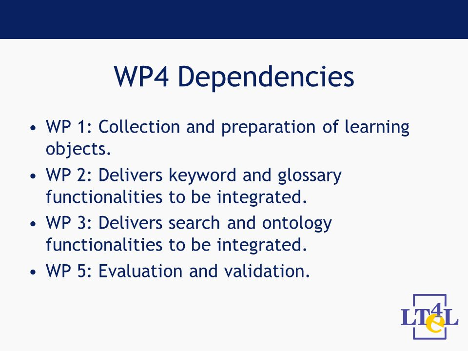 WP4 Dependencies WP 1: Collection and preparation of learning objects. WP 2: Delivers keyword and glossary functionalities to be integrated. WP 3: Del