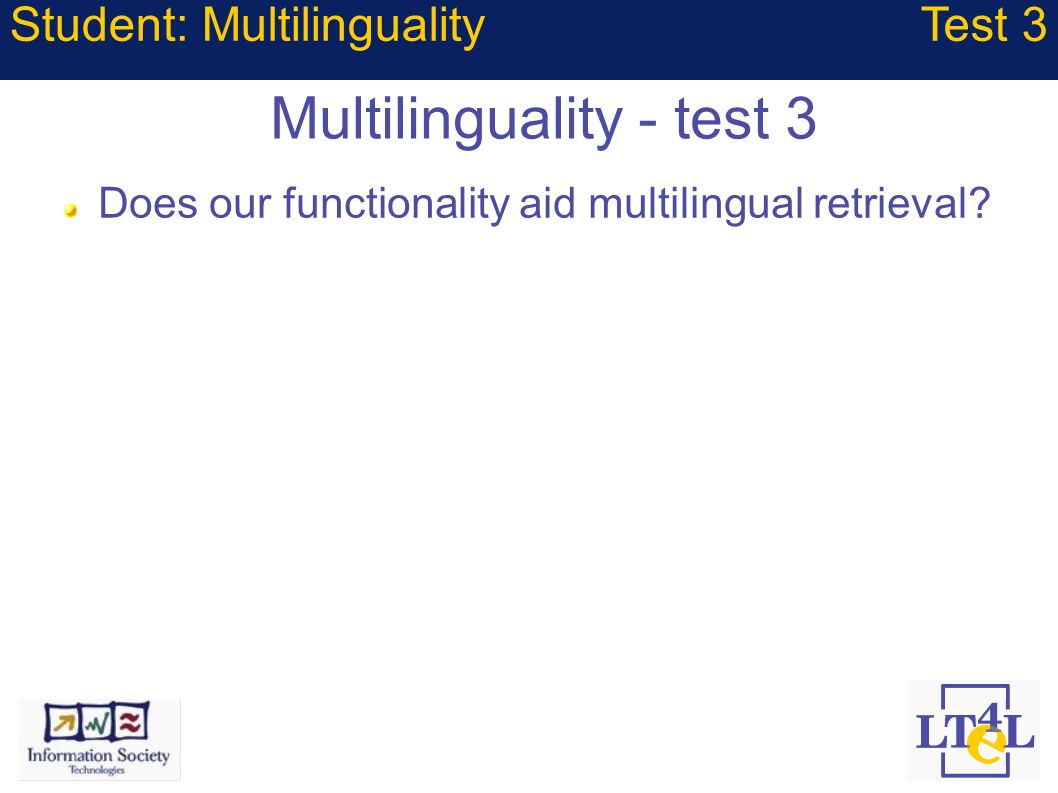 Multilinguality - test 3 Does our functionality aid multilingual retrieval? Student: MultilingualityTest 3