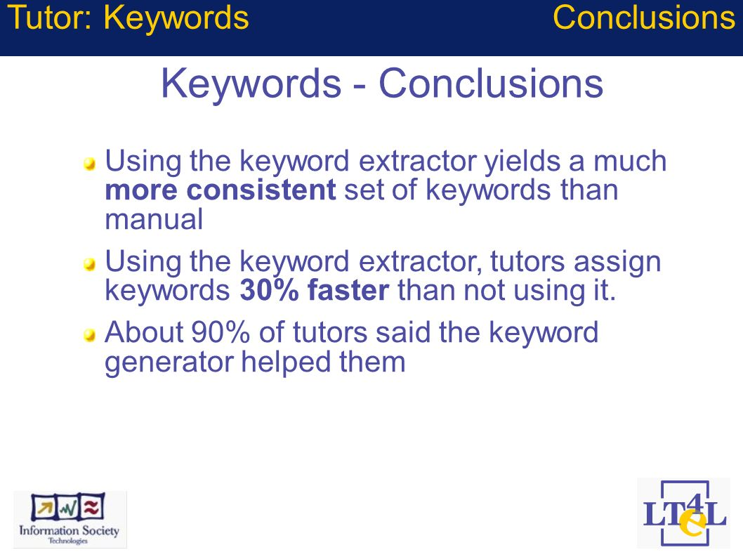 Keywords - Conclusions Tutor: Keywords Using the keyword extractor yields a much more consistent set of keywords than manual Using the keyword extract