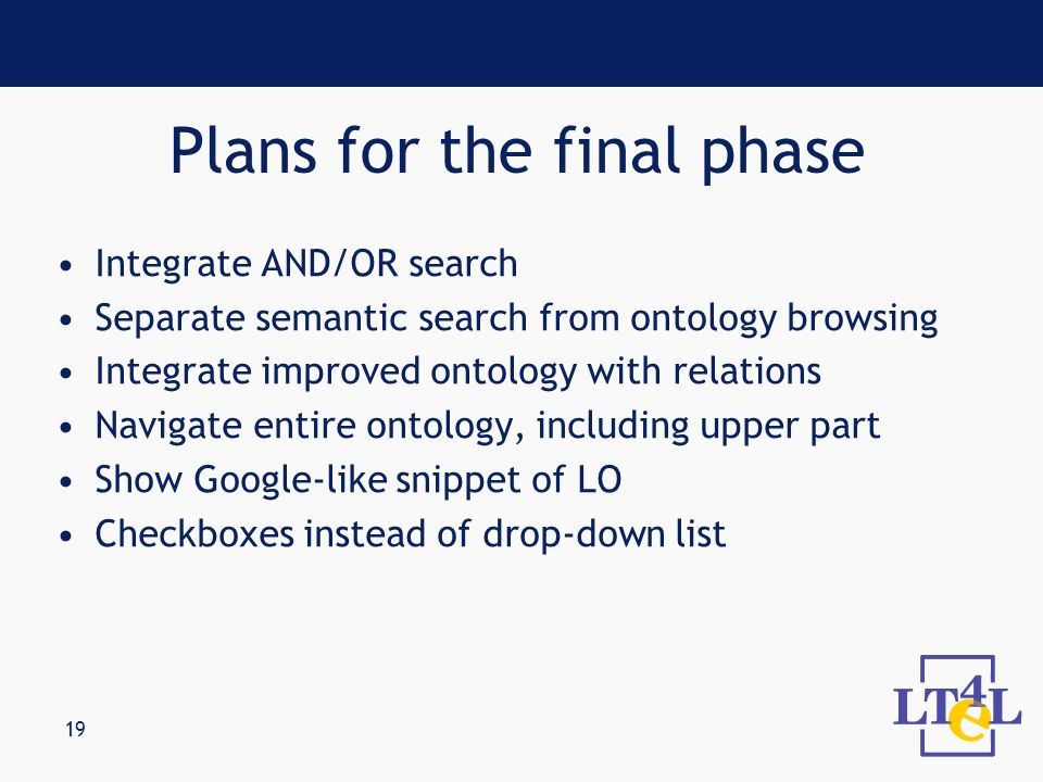 19 Integrate AND/OR search Separate semantic search from ontology browsing Integrate improved ontology with relations Navigate entire ontology, includ