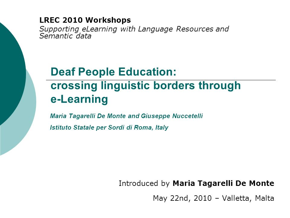 Deaf People Education: crossing linguistic borders through e-Learning Introduced by Maria Tagarelli De Monte May 22nd, 2010 – Valletta, Malta LREC 201