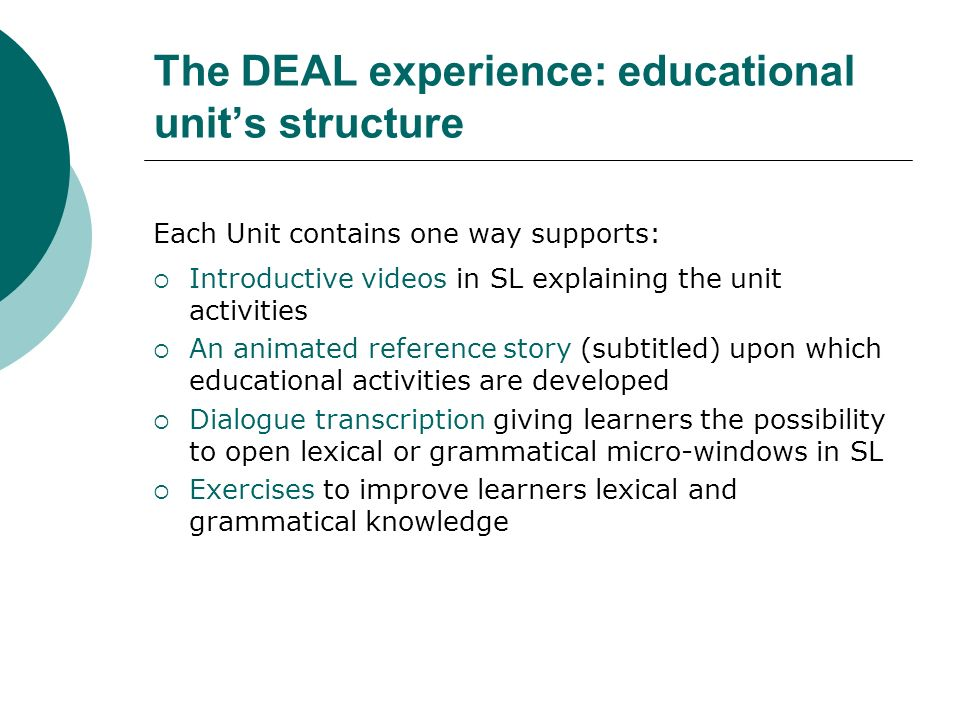 Each Unit contains one way supports: Introductive videos in SL explaining the unit activities An animated reference story (subtitled) upon which educational activities are developed Dialogue transcription giving learners the possibility to open lexical or grammatical micro-windows in SL Exercises to improve learners lexical and grammatical knowledge The DEAL experience: educational units structure