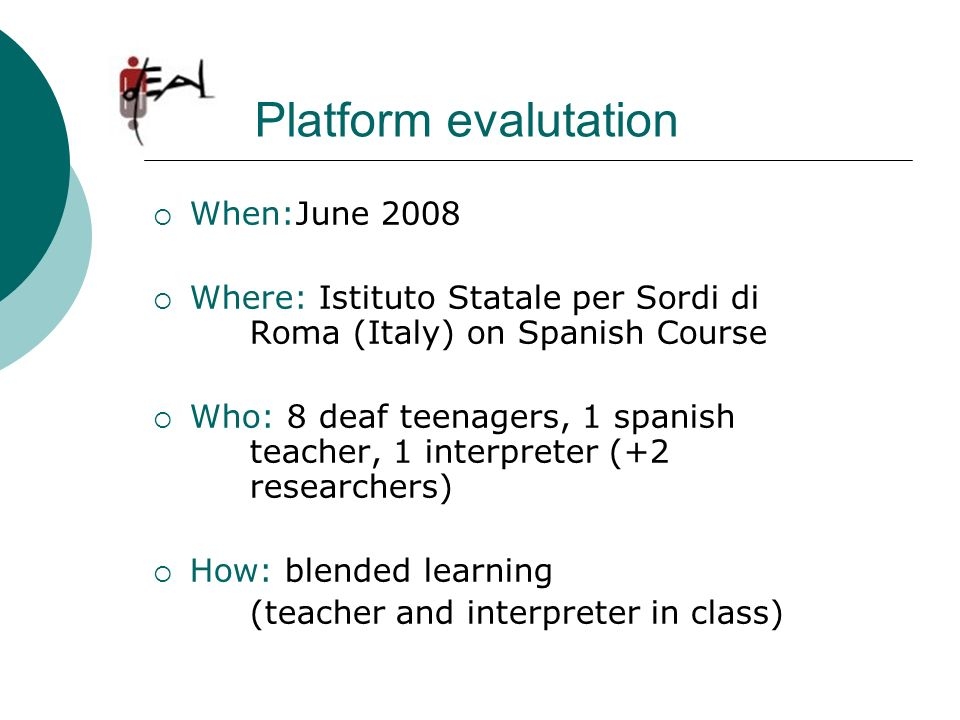 Platform evalutation When:June 2008 Where: Istituto Statale per Sordi di Roma (Italy) on Spanish Course Who: 8 deaf teenagers, 1 spanish teacher, 1 in
