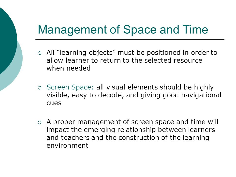 Management of Space and Time All learning objects must be positioned in order to allow learner to return to the selected resource when needed Screen Space: all visual elements should be highly visible, easy to decode, and giving good navigational cues A proper management of screen space and time will impact the emerging relationship between learners and teachers and the construction of the learning environment
