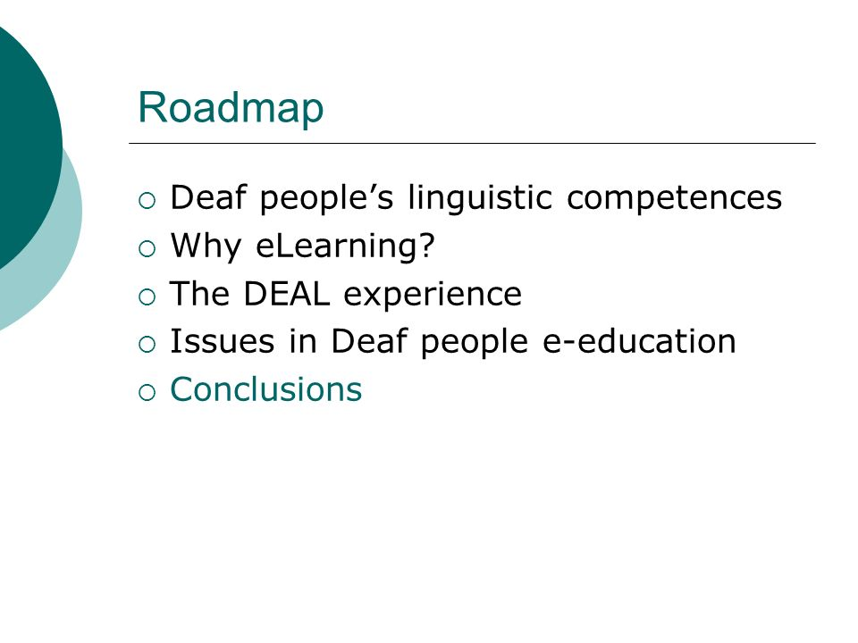 Roadmap Deaf peoples linguistic competences Why eLearning? The DEAL experience Issues in Deaf people e-education Conclusions