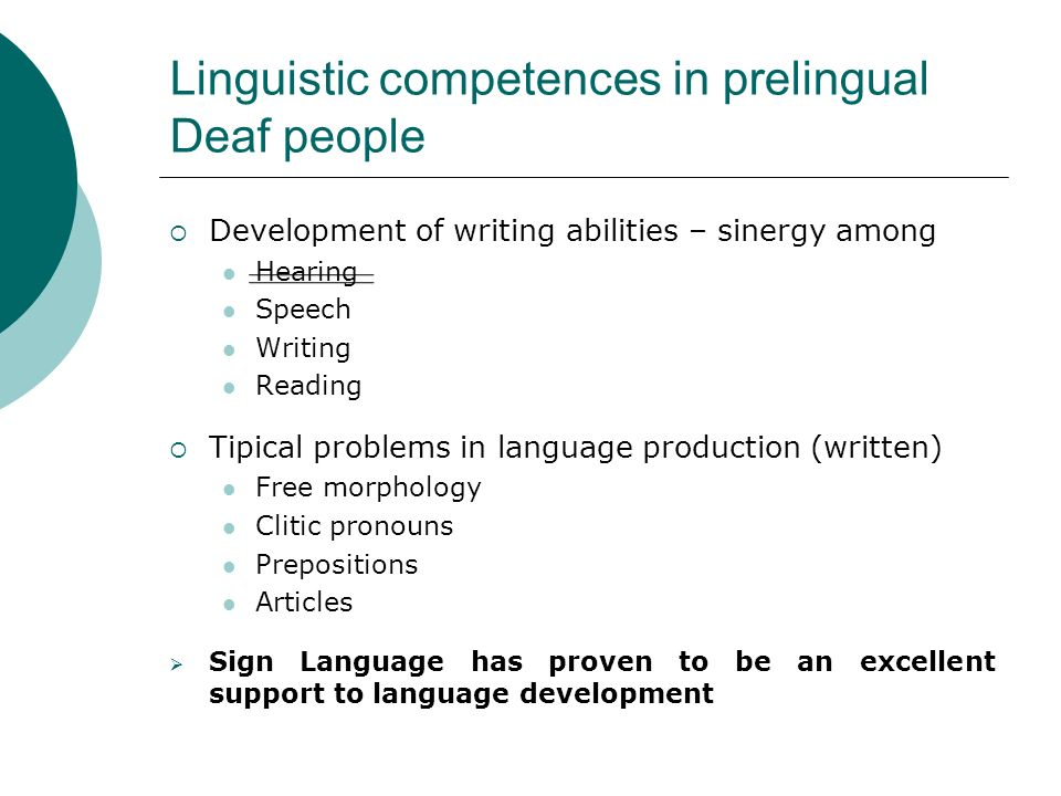 Linguistic competences in prelingual Deaf people Development of writing abilities – sinergy among Hearing Speech Writing Reading Tipical problems in language production (written) Free morphology Clitic pronouns Prepositions Articles Sign Language has proven to be an excellent support to language development