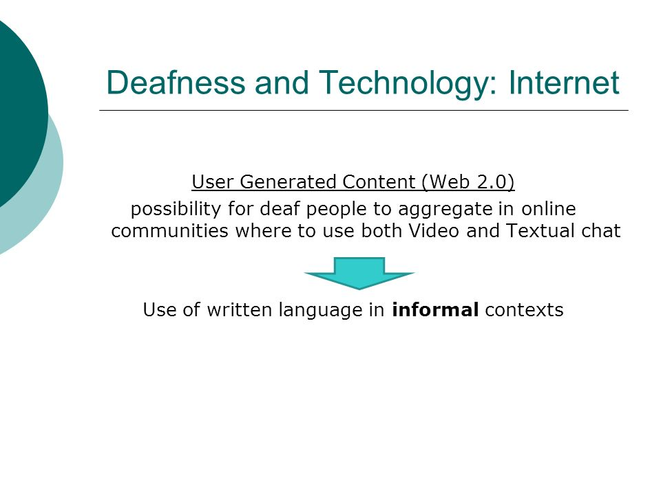 User Generated Content (Web 2.0) possibility for deaf people to aggregate in online communities where to use both Video and Textual chat Use of writte