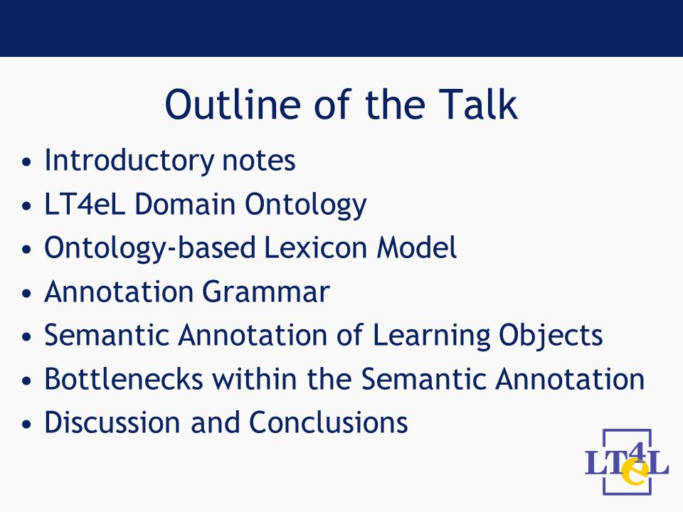 Outline of the Talk Introductory notes LT4eL Domain Ontology Ontology-based Lexicon Model Annotation Grammar Semantic Annotation of Learning Objects Bottlenecks within the Semantic Annotation Discussion and Conclusions