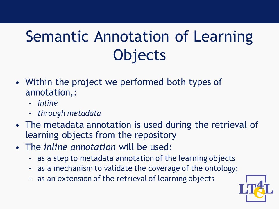 Semantic Annotation of Learning Objects Within the project we performed both types of annotation,: –inline –through metadata The metadata annotation is used during the retrieval of learning objects from the repository The inline annotation will be used: –as a step to metadata annotation of the learning objects –as a mechanism to validate the coverage of the ontology; –as an extension of the retrieval of learning objects