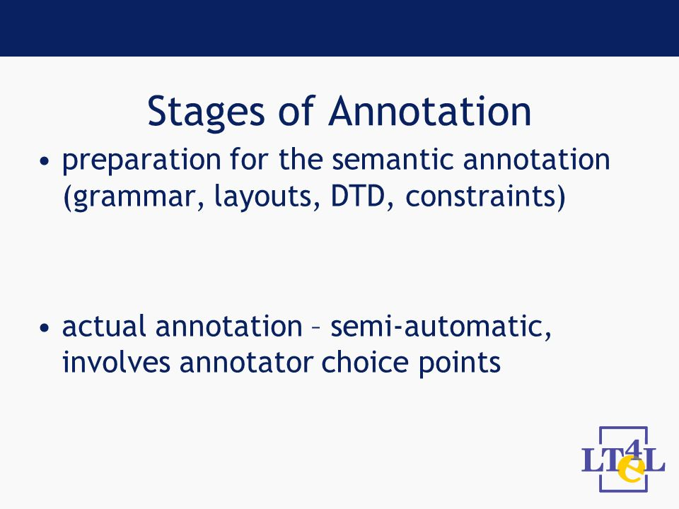 Stages of Annotation preparation for the semantic annotation (grammar, layouts, DTD, constraints) actual annotation – semi-automatic, involves annotator choice points