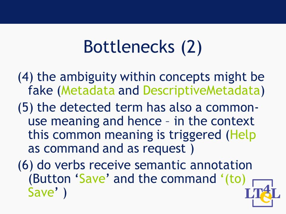Bottlenecks (2) (4) the ambiguity within concepts might be fake (Metadata and DescriptiveMetadata) (5) the detected term has also a common- use meaning and hence – in the context this common meaning is triggered (Help as command and as request ) (6) do verbs receive semantic annotation (Button Save and the command (to) Save )
