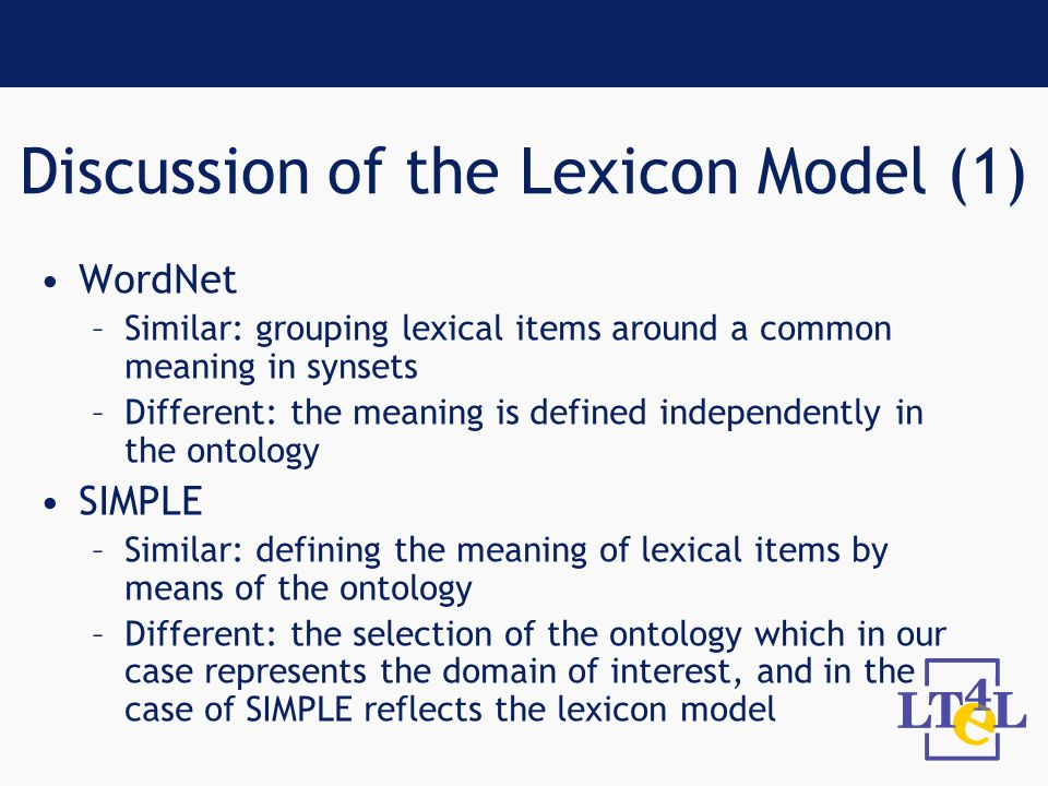 Discussion of the Lexicon Model (1) WordNet –Similar: grouping lexical items around a common meaning in synsets –Different: the meaning is defined independently in the ontology SIMPLE –Similar: defining the meaning of lexical items by means of the ontology –Different: the selection of the ontology which in our case represents the domain of interest, and in the case of SIMPLE reflects the lexicon model