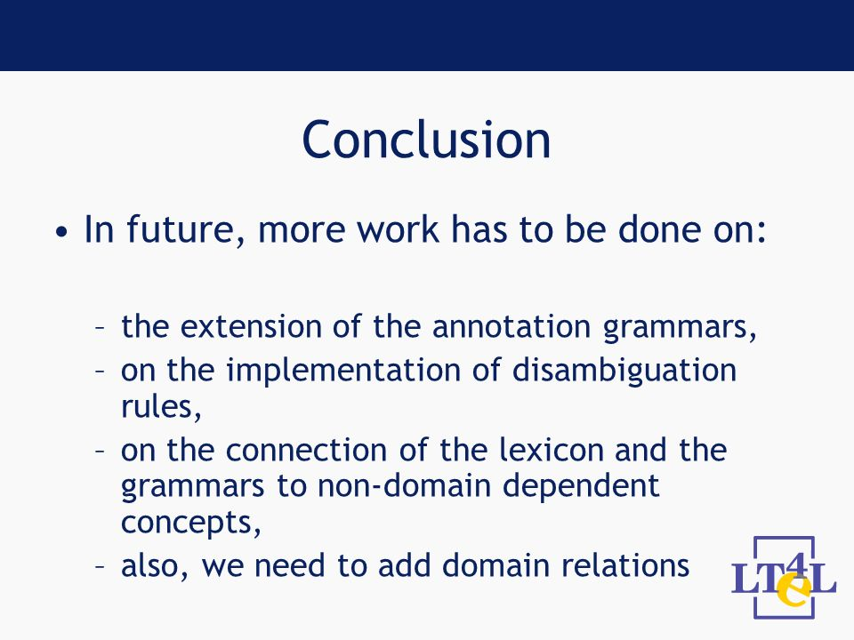 Conclusion In future, more work has to be done on: –the extension of the annotation grammars, –on the implementation of disambiguation rules, –on the connection of the lexicon and the grammars to non-domain dependent concepts, –also, we need to add domain relations