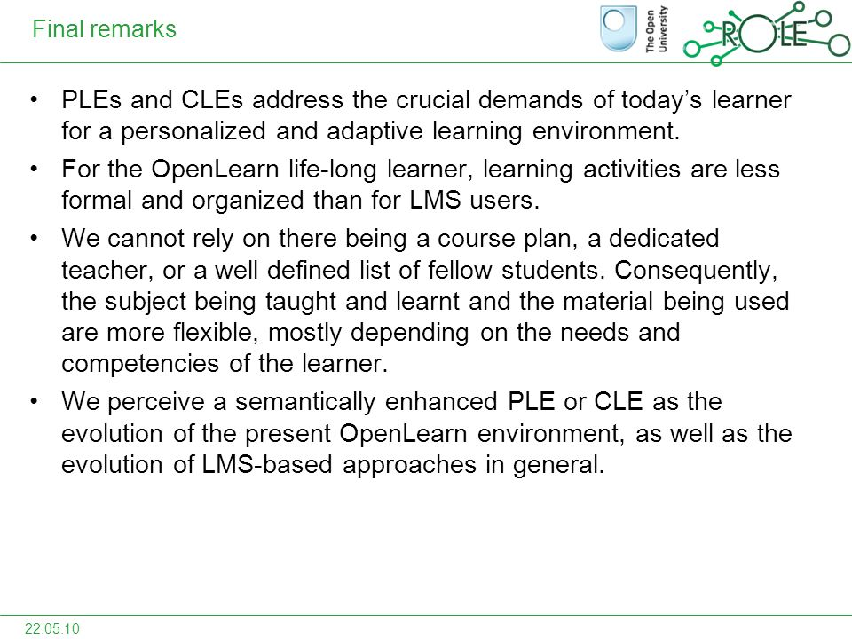 Final remarks PLEs and CLEs address the crucial demands of todays learner for a personalized and adaptive learning environment.
