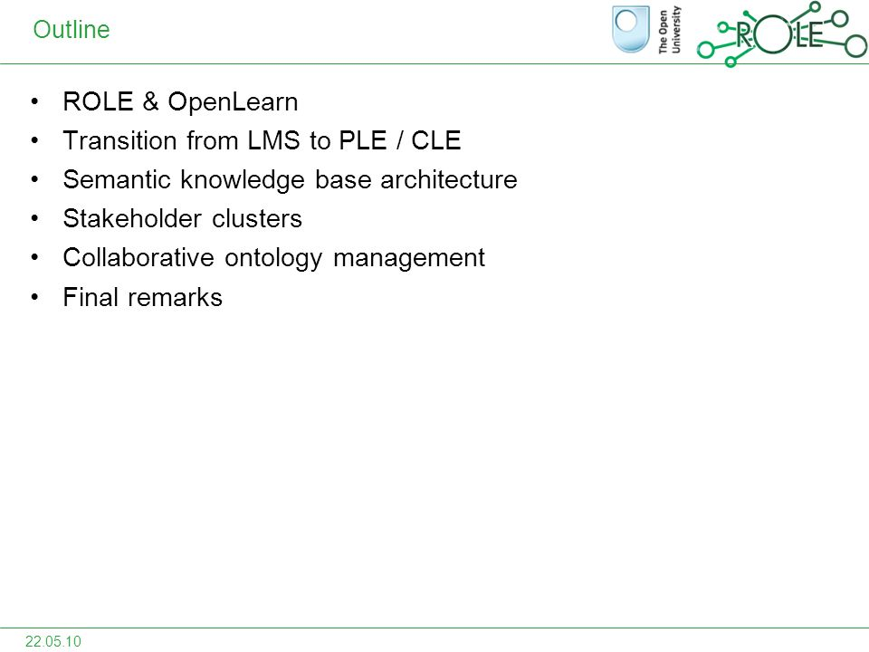 Outline ROLE & OpenLearn Transition from LMS to PLE / CLE Semantic knowledge base architecture Stakeholder clusters Collaborative ontology management Final remarks 22.05.10