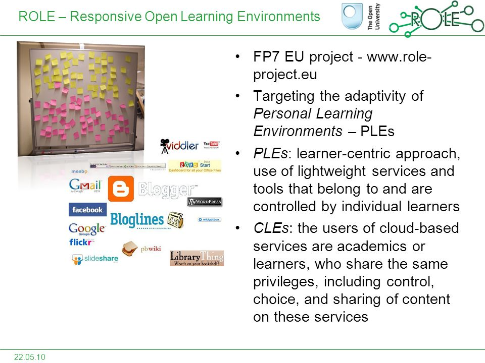 ROLE – Responsive Open Learning Environments FP7 EU project - www.role- project.eu Targeting the adaptivity of Personal Learning Environments – PLEs PLEs: learner-centric approach, use of lightweight services and tools that belong to and are controlled by individual learners CLEs: the users of cloud-based services are academics or learners, who share the same privileges, including control, choice, and sharing of content on these services 22.05.10
