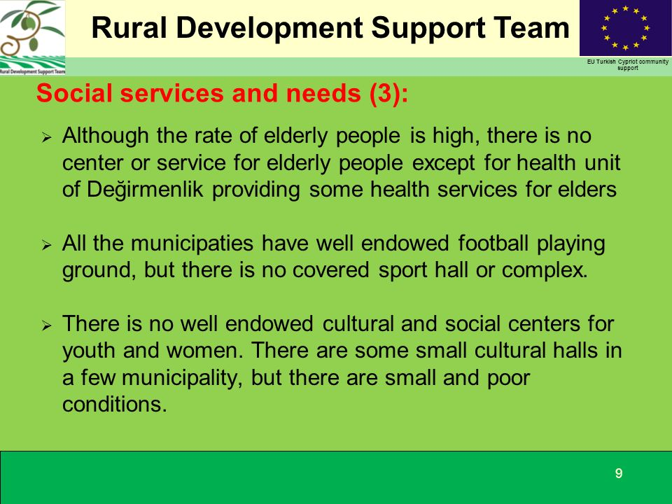Rural Development Support Team EU Turkish Cypriot community support Social services and needs (3): Although the rate of elderly people is high, there is no center or service for elderly people except for health unit of Değirmenlik providing some health services for elders All the municipaties have well endowed football playing ground, but there is no covered sport hall or complex.