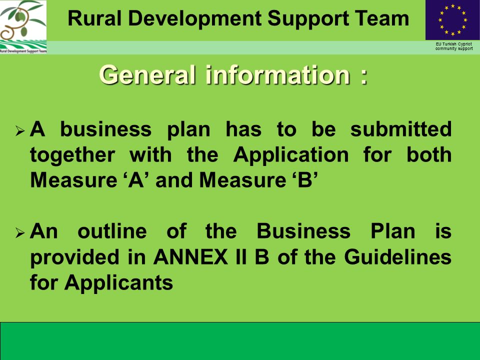 Rural Development Support Team EU Turkish Cypriot community support General information : A business plan has to be submitted together with the Application for both Measure A and Measure B An outline of the Business Plan is provided in ANNEX II B of the Guidelines for Applicants