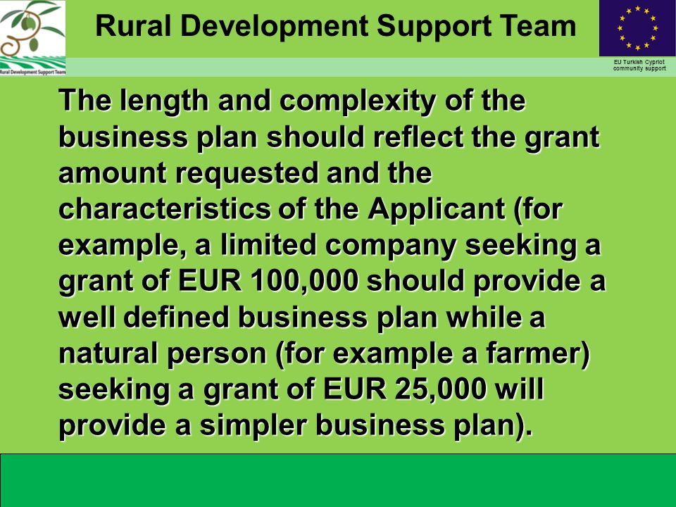 Rural Development Support Team EU Turkish Cypriot community support The length and complexity of the business plan should reflect the grant amount requested and the characteristics of the Applicant (for example, a limited company seeking a grant of EUR 100,000 should provide a well defined business plan while a natural person (for example a farmer) seeking a grant of EUR 25,000 will provide a simpler business plan).