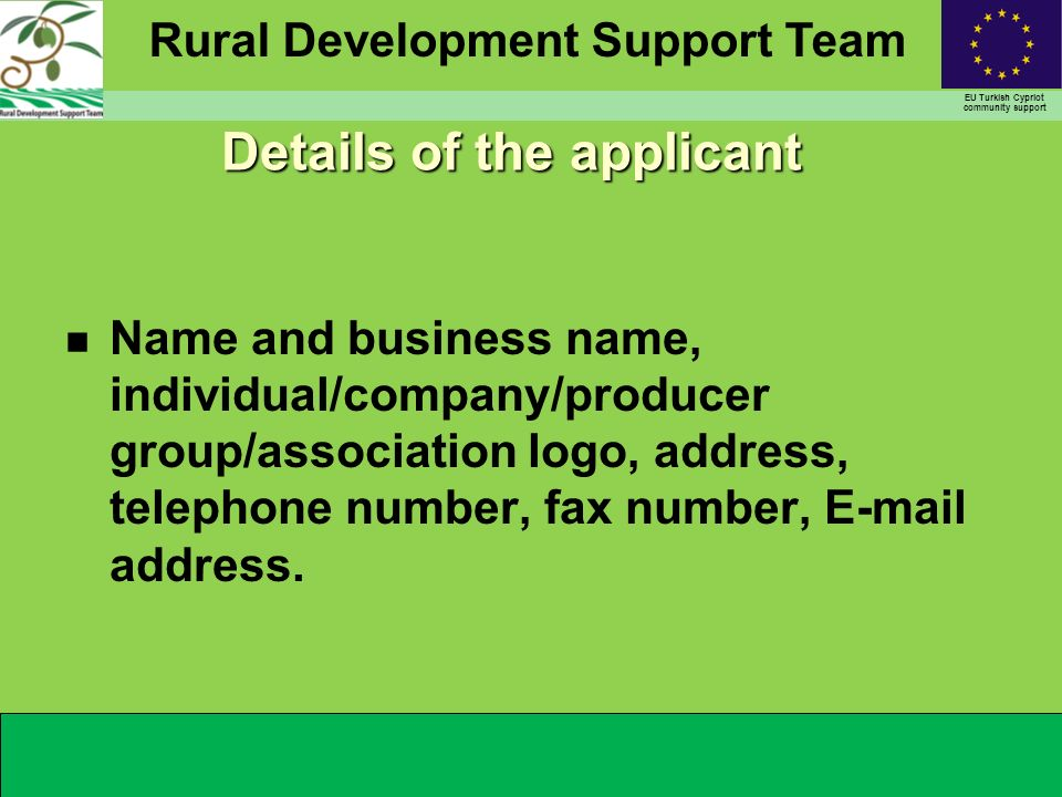 Rural Development Support Team EU Turkish Cypriot community support Details of the applicant n Name and business name, individual/company/producer group/association logo, address, telephone number, fax number, E-mail address.