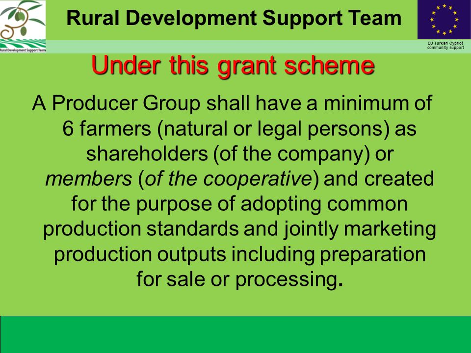 Rural Development Support Team EU Turkish Cypriot community support Under this grant scheme A Producer Group shall have a minimum of 6 farmers (natural or legal persons) as shareholders (of the company) or members (of the cooperative) and created for the purpose of adopting common production standards and jointly marketing production outputs including preparation for sale or processing.
