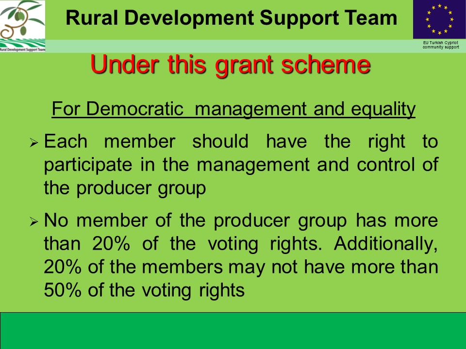 Rural Development Support Team EU Turkish Cypriot community support For Democratic management and equality Each member should have the right to participate in the management and control of the producer group No member of the producer group has more than 20% of the voting rights.