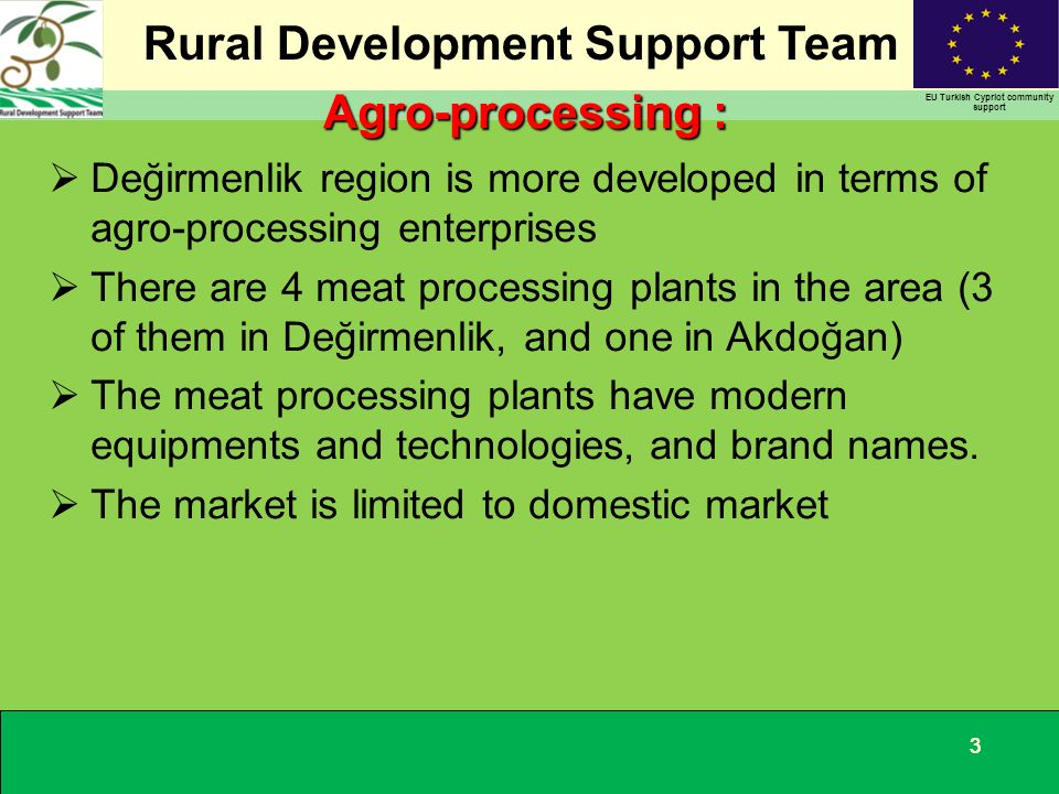 Rural Development Support Team EU Turkish Cypriot community support 333 Değirmenlik region is more developed in terms of agro-processing enterprises There are 4 meat processing plants in the area (3 of them in Değirmenlik, and one in Akdoğan) The meat processing plants have modern equipments and technologies, and brand names.